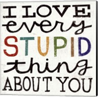 I Love Every Stupid Thing About You Fine-Art Print