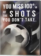 You Miss 100% Of the Shots You Don't Take -Soccer Fine-Art Print